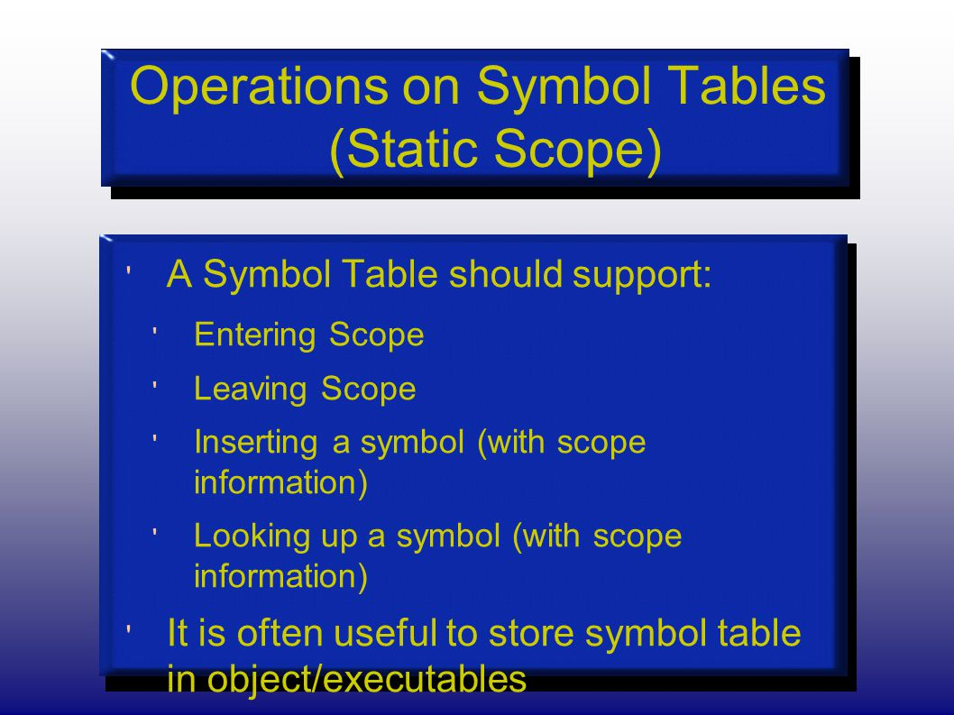 Operations on Symbol Tables (Static Scope) A Symbol Table should support: Entering Scope Leaving Scope Inserting a symbol (with scope information) Looking up a symbol (with scope information) It is often useful to store symbol table in object/executables e.g.