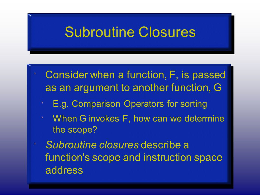 Subroutine Closures Consider when a function, F, is passed as an argument to another function, G E.g.