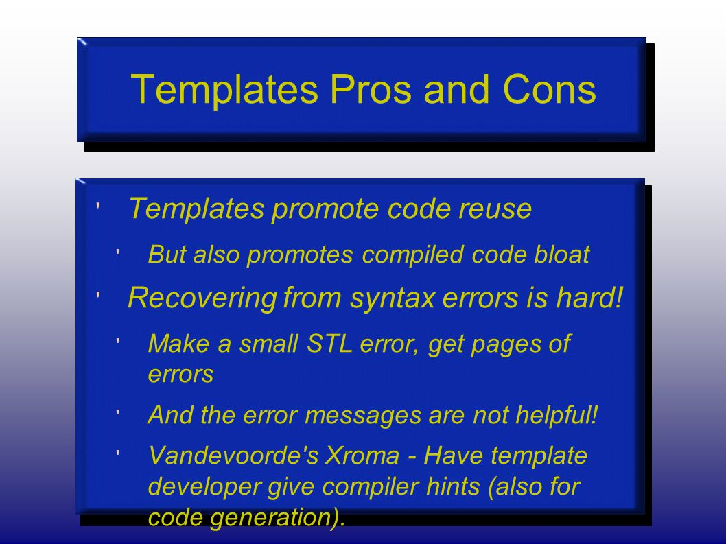 Templates Pros and Cons Templates promote code reuse But also promotes compiled code bloat Recovering from syntax errors is hard.