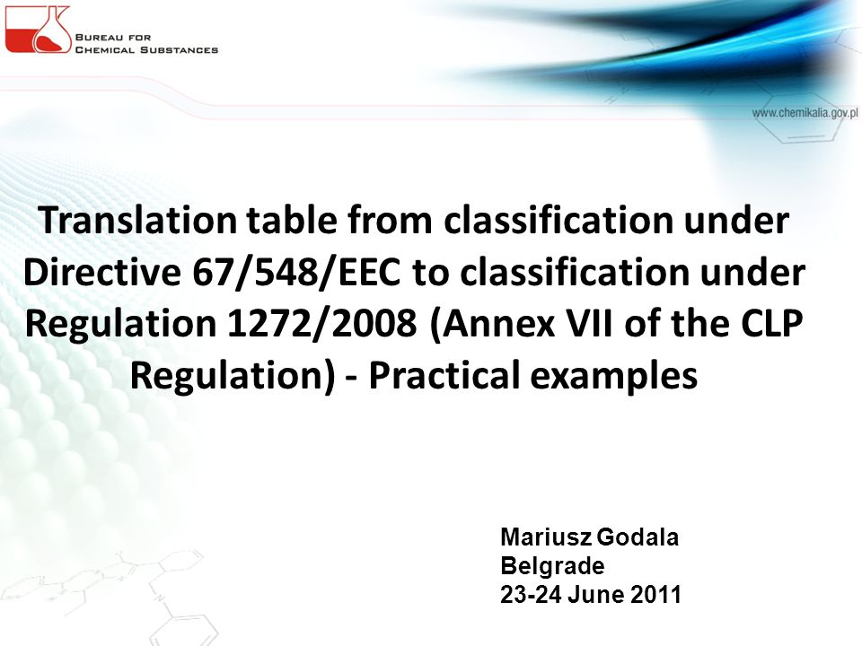 Translation table from classification under Directive 67/548/EEC to classification under Regulation 1272/2008 (Annex VII of the CLP Regulation) - Practical examples Mariusz Godala Belgrade 23-24 June 2011