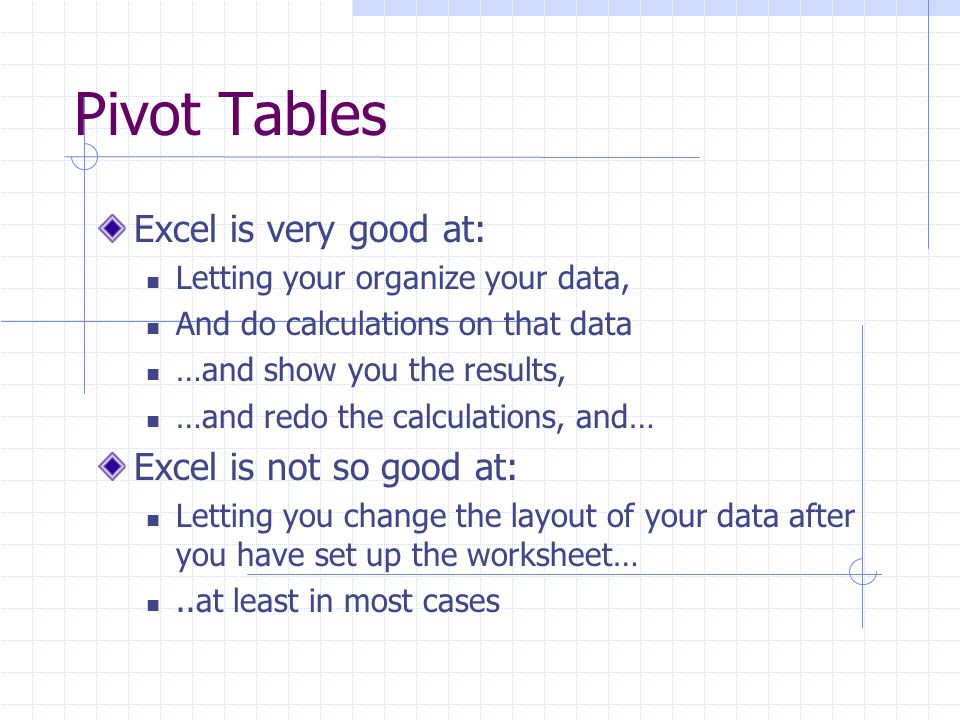Pivot Tables Excel provides a powerful tools to let you organize and present your data in different ways… They are called Pivot Tables Its very flexible in terms of what you want to display as column and what are rows In fact, it is trivially easy to change that… make rows into columns and columns into rows That is why they are called pivot tables… you can pivot you data tables (lists)