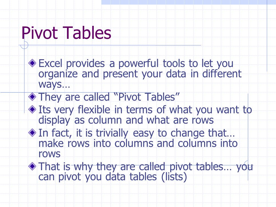 Pivot Charts You can select Pivot Chart when you are creating Pivot Table/Pivot Chart…..or… Select the Pivot Chart wizard after you have created you Pivot Table Note: your Pivot Chart is tied to your Pivot Table… …if you change the underlying Pivot Table, the Pivot Chart changes