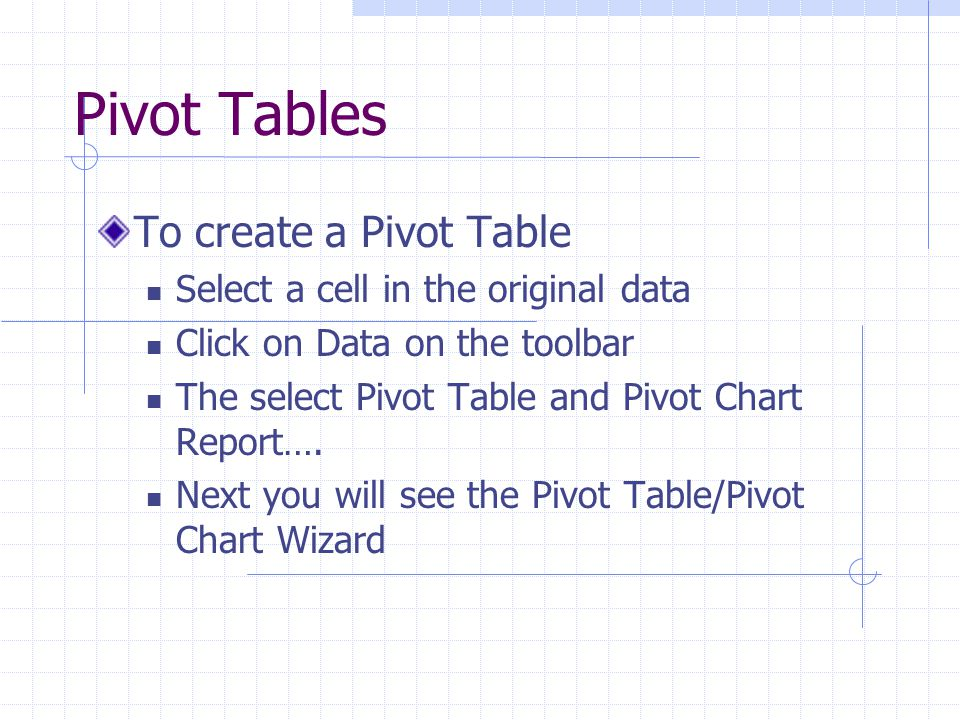 Pivot Tables To create a Pivot Table Select a cell in the original data Click on Data on the toolbar The select Pivot Table and Pivot Chart Report….