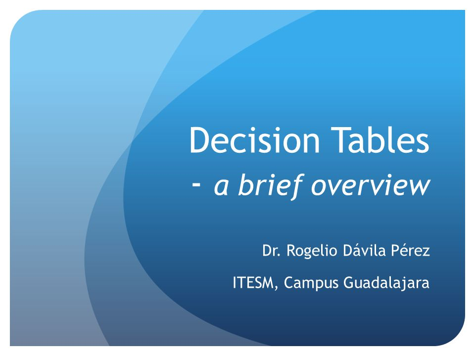 Decision Tables - a brief overview Dr. Rogelio Dávila Pérez ITESM, Campus Guadalajara