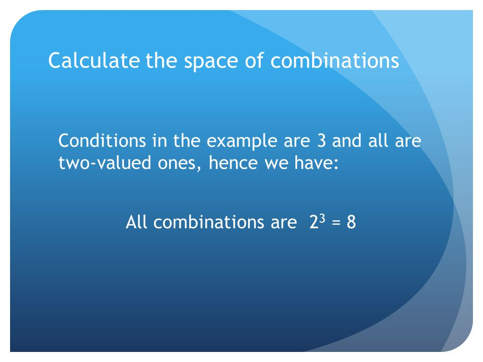 Calculate the space of combinations Conditions in the example are 3 and all are two-valued ones, hence we have: All combinations are 2 3 = 8