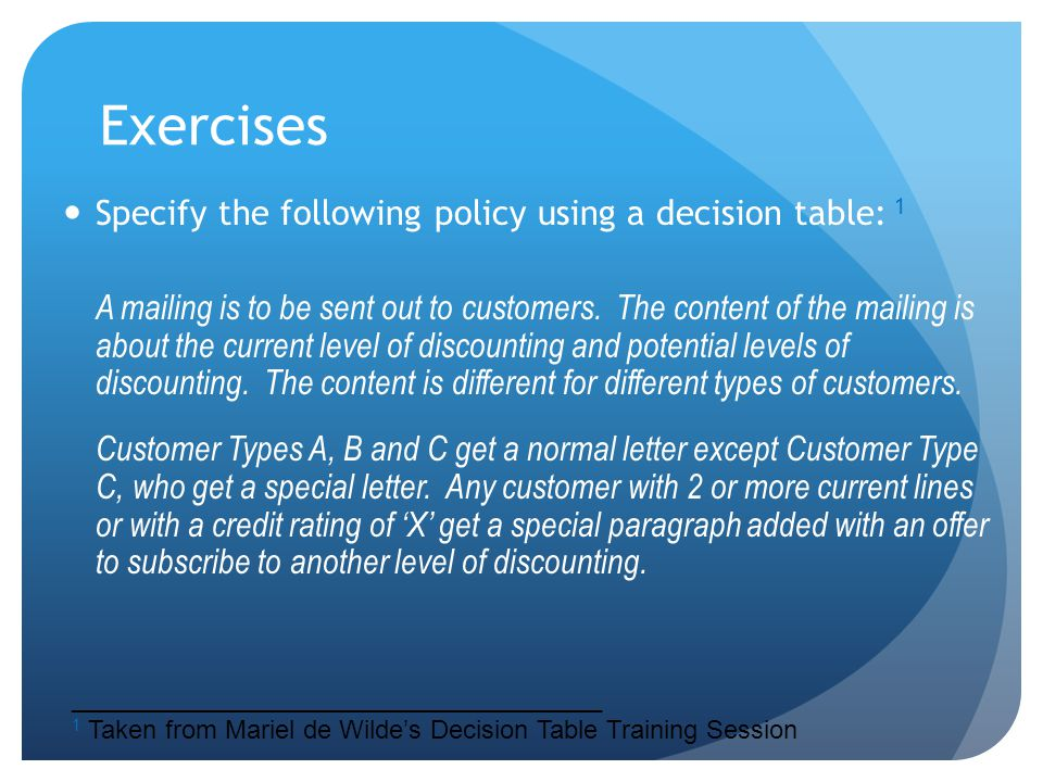 Exercises Specify the following policy using a decision table: 1 A mailing is to be sent out to customers. The content of the mailing is about the cur