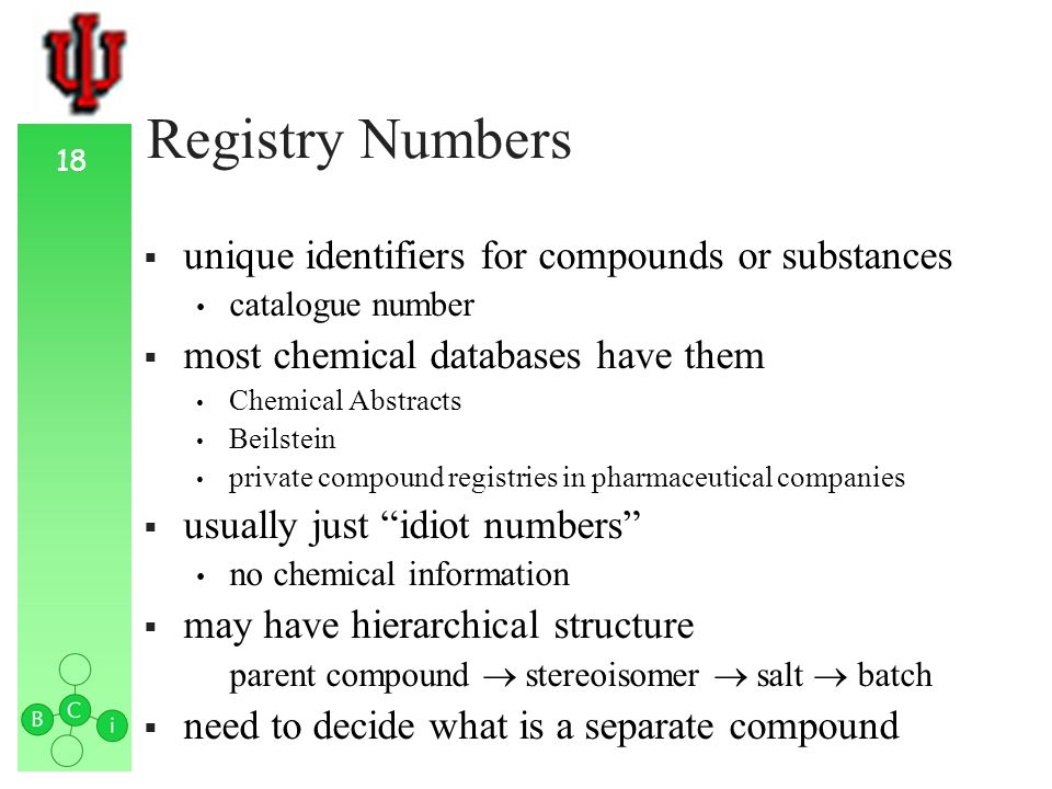 18 Registry Numbers unique identifiers for compounds or substances catalogue number most chemical databases have them Chemical Abstracts Beilstein private compound registries in pharmaceutical companies usually just idiot numbers no chemical information may have hierarchical structure parent compound stereoisomer salt batch need to decide what is a separate compound