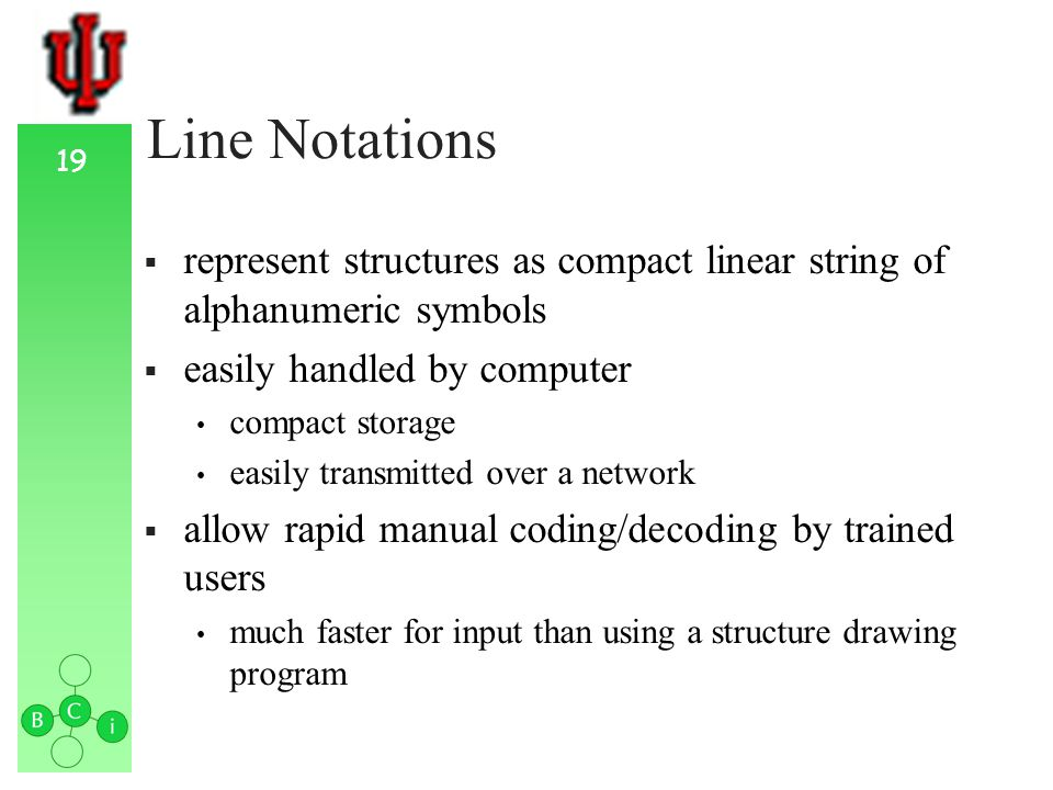 19 Line Notations represent structures as compact linear string of alphanumeric symbols easily handled by computer compact storage easily transmitted over a network allow rapid manual coding/decoding by trained users much faster for input than using a structure drawing program