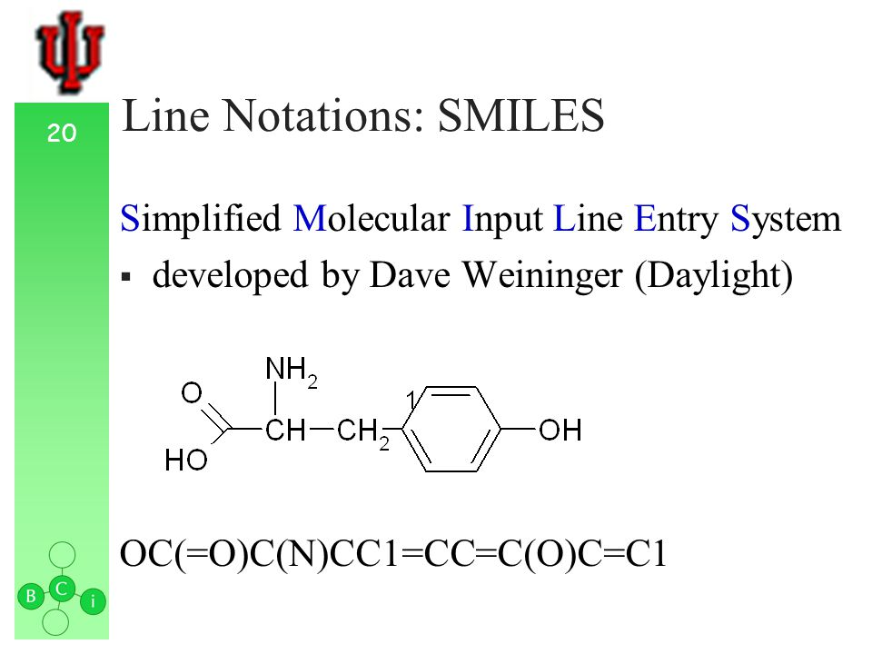 20 Line Notations: SMILES Simplified Molecular Input Line Entry System developed by Dave Weininger (Daylight) OC(=O)C(N)CC1=CC=C(O)C=C1