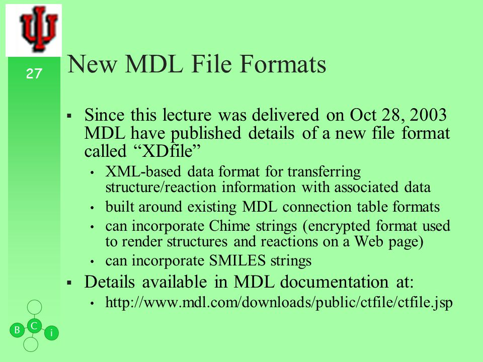 27 New MDL File Formats Since this lecture was delivered on Oct 28, 2003 MDL have published details of a new file format called XDfile XML-based data format for transferring structure/reaction information with associated data built around existing MDL connection table formats can incorporate Chime strings (encrypted format used to render structures and reactions on a Web page) can incorporate SMILES strings Details available in MDL documentation at: http://www.mdl.com/downloads/public/ctfile/ctfile.jsp