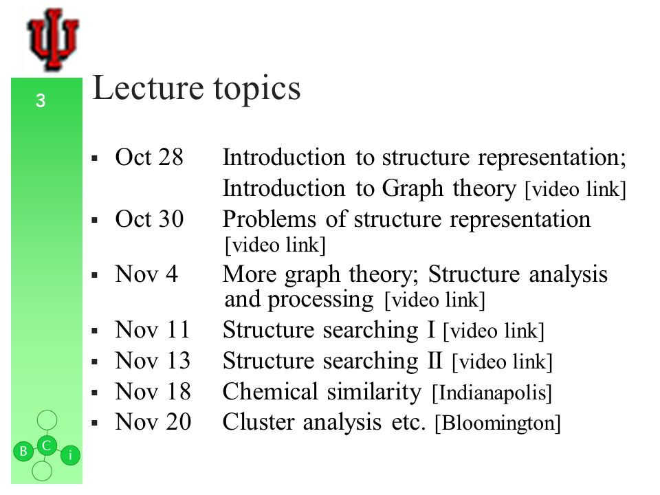 3 Lecture topics Oct 28Introduction to structure representation; Introduction to Graph theory [video link] Oct 30Problems of structure representation [video link] Nov 4More graph theory; Structure analysis and processing [video link] Nov 11Structure searching I [video link] Nov 13Structure searching II [video link] Nov 18Chemical similarity [Indianapolis] Nov 20Cluster analysis etc.