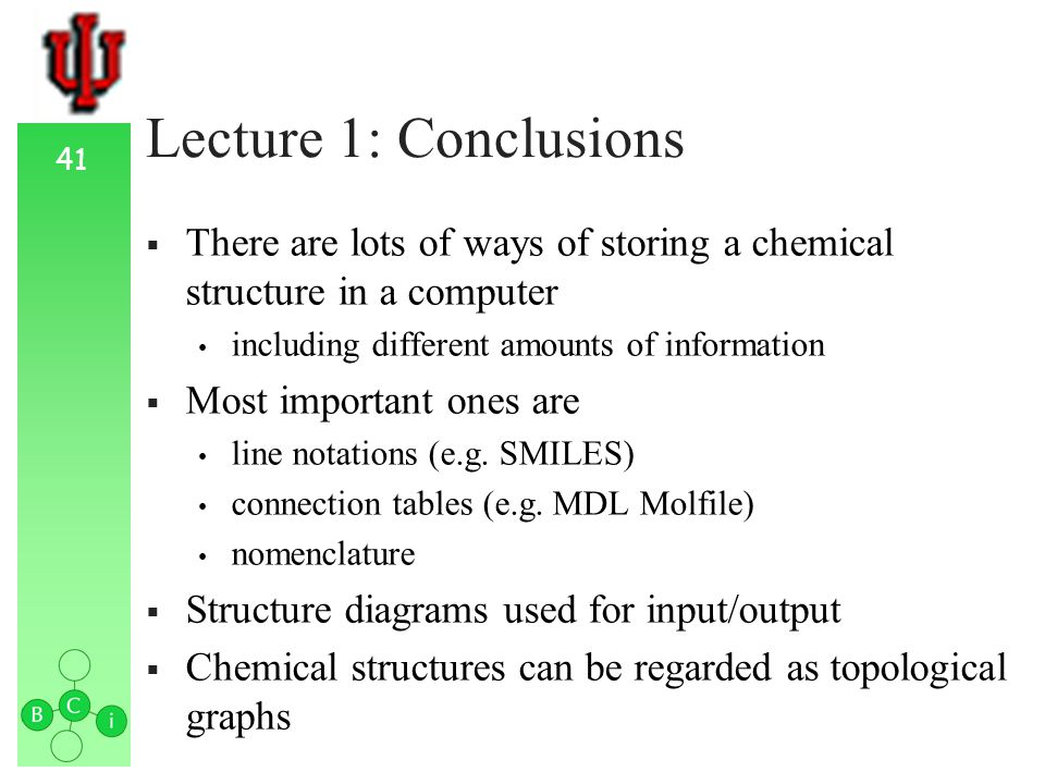 41 Lecture 1: Conclusions There are lots of ways of storing a chemical structure in a computer including different amounts of information Most important ones are line notations (e.g.