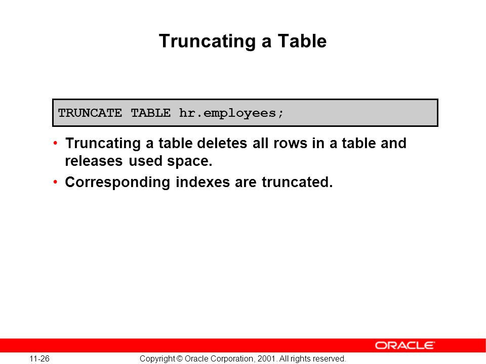 11-26 Copyright © Oracle Corporation, 2001. All rights reserved. Truncating a Table Truncating a table deletes all rows in a table and releases used s