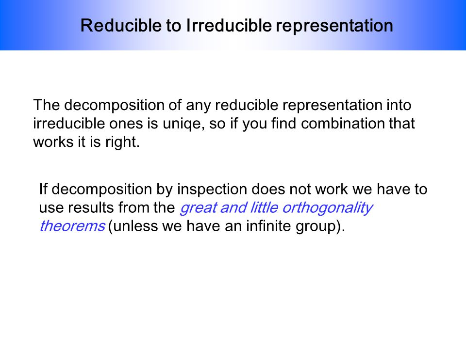 Reducible to Irreducible representation The decomposition of any reducible representation into irreducible ones is uniqe, so if you find combination t