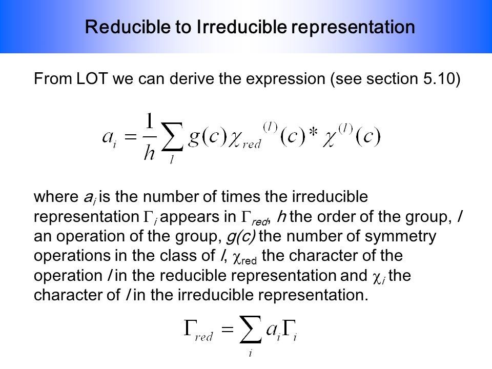 Reducible to Irreducible representation From LOT we can derive the expression (see section 5.10) where a i is the number of times the irreducible repr