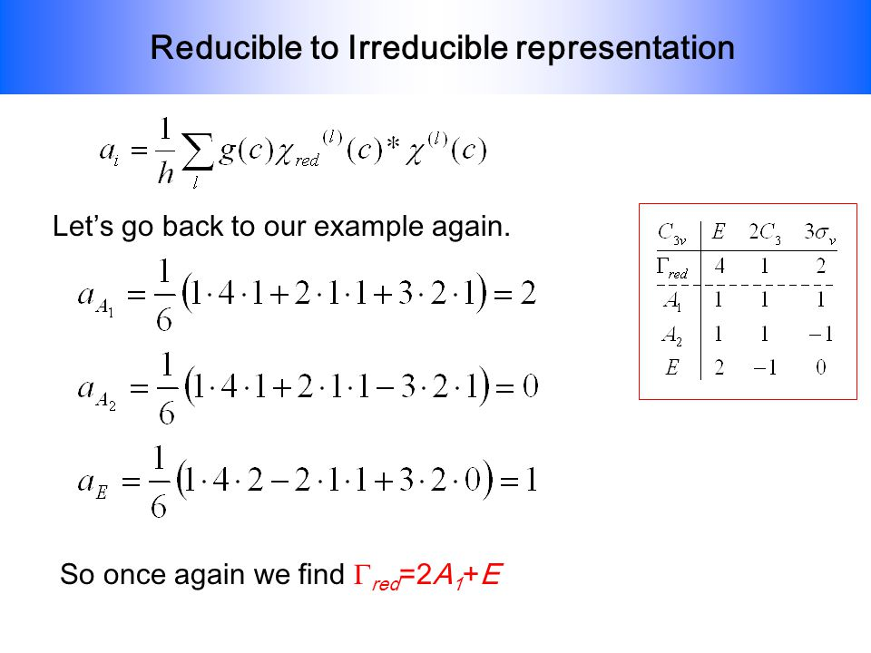 Reducible to Irreducible representation Lets go back to our example again. So once again we find red =2A 1 +E