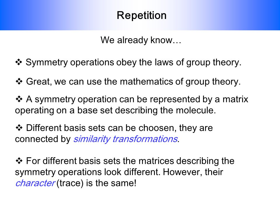 Repetition We already know… Symmetry operations obey the laws of group theory. Great, we can use the mathematics of group theory. A symmetry operation