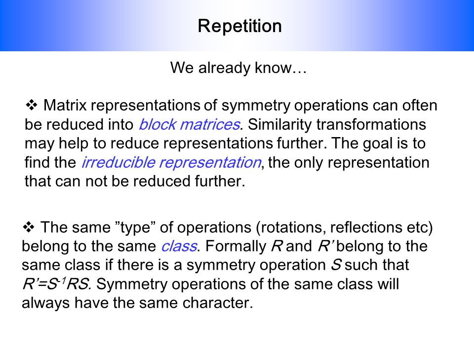 Repetition We already know… Matrix representations of symmetry operations can often be reduced into block matrices. Similarity transformations may hel