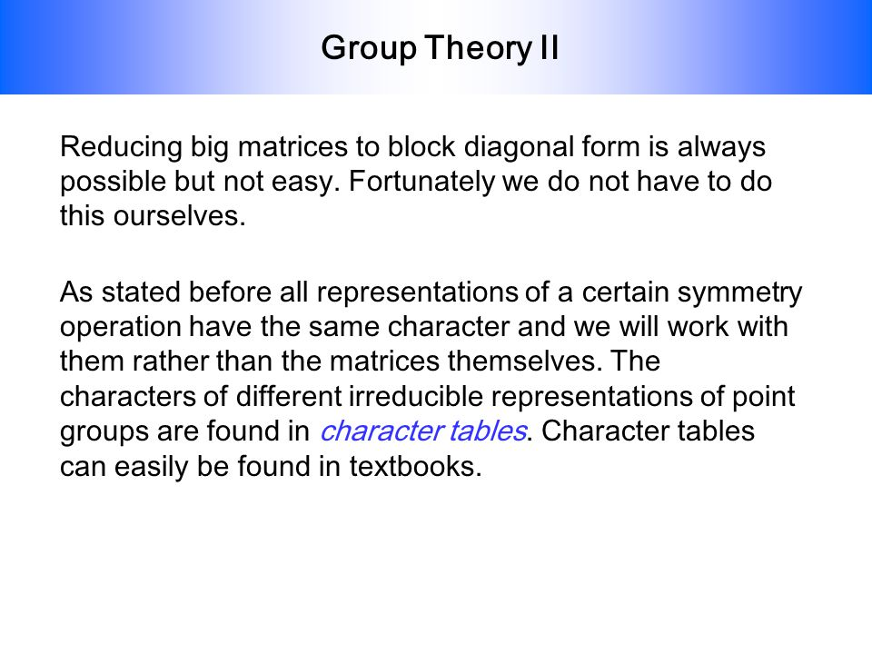 Group Theory II As stated before all representations of a certain symmetry operation have the same character and we will work with them rather than th
