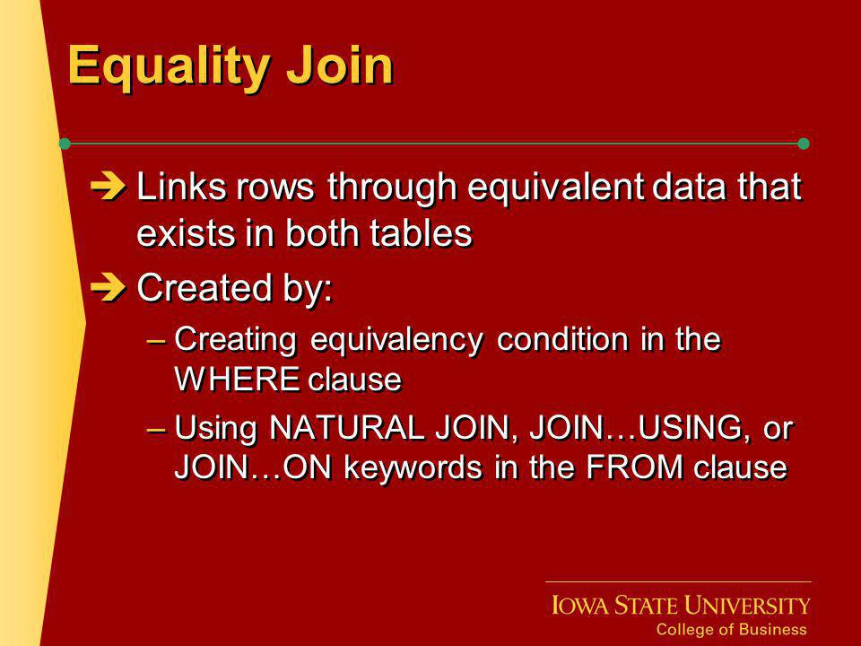 Equality Join Links rows through equivalent data that exists in both tables Created by: –Creating equivalency condition in the WHERE clause –Using NAT