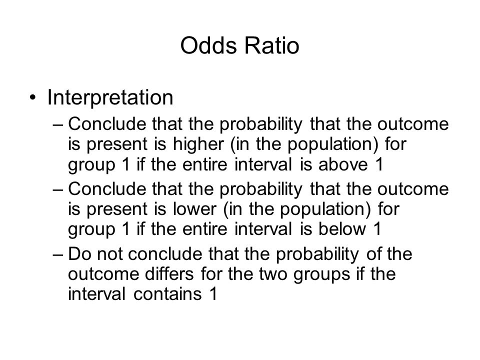 Odds Ratio Interpretation –Conclude that the probability that the outcome is present is higher (in the population) for group 1 if the entire interval