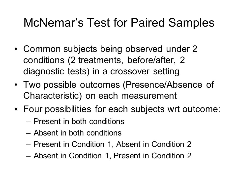 McNemars Test for Paired Samples Common subjects being observed under 2 conditions (2 treatments, before/after, 2 diagnostic tests) in a crossover set