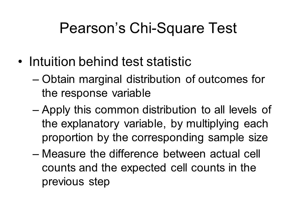 Pearsons Chi-Square Test Intuition behind test statistic –Obtain marginal distribution of outcomes for the response variable –Apply this common distri