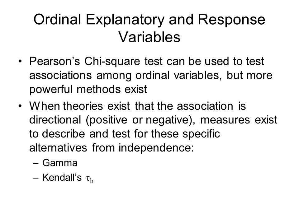 Ordinal Explanatory and Response Variables Pearsons Chi-square test can be used to test associations among ordinal variables, but more powerful method