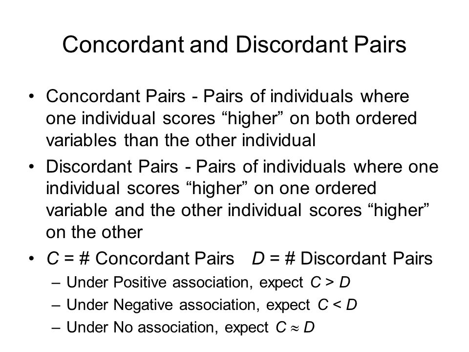 Concordant and Discordant Pairs Concordant Pairs - Pairs of individuals where one individual scores higher on both ordered variables than the other in
