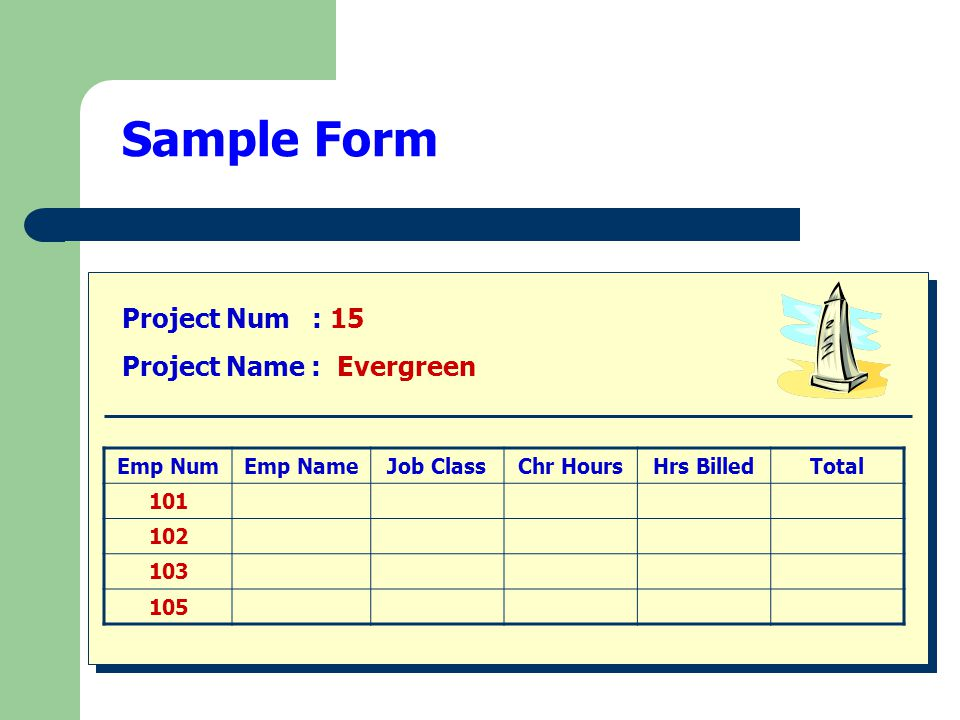 Sample Form Project Num : 15 Project Name : Evergreen Emp NumEmp NameJob ClassChr HoursHrs BilledTotal 101 102 103 105