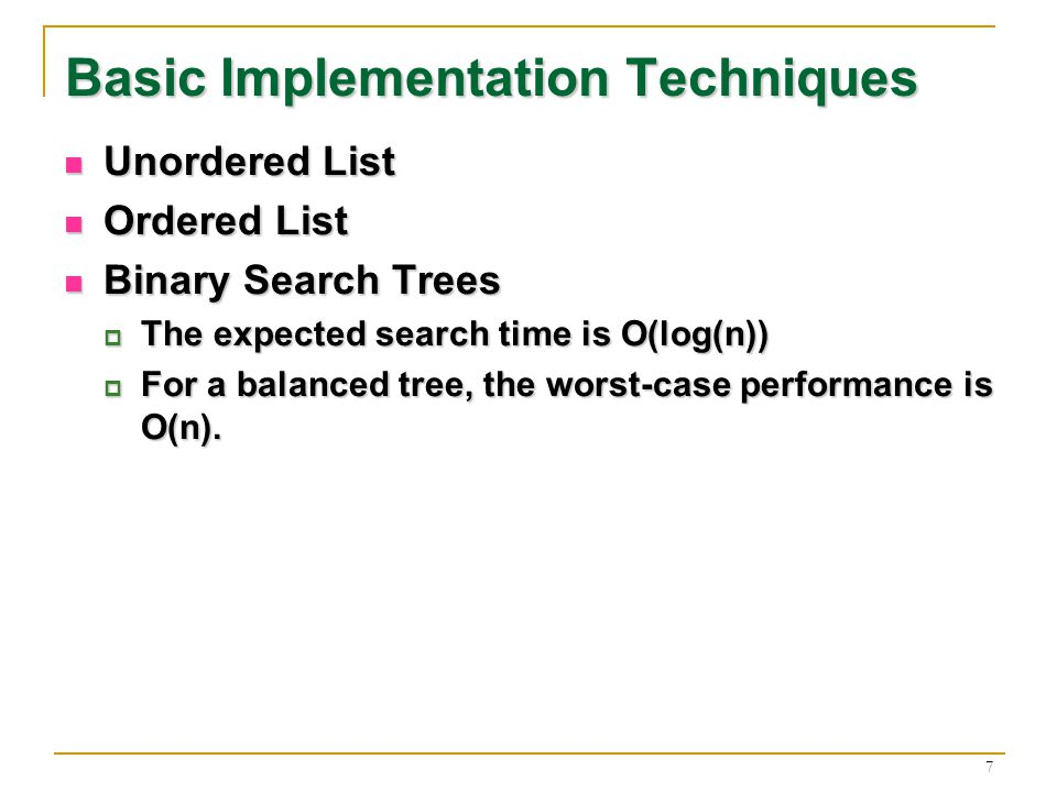 7 Basic Implementation Techniques Unordered List Unordered List Ordered List Ordered List Binary Search Trees Binary Search Trees The expected search time is O(log(n)) The expected search time is O(log(n)) For a balanced tree, the worst-case performance is O(n).