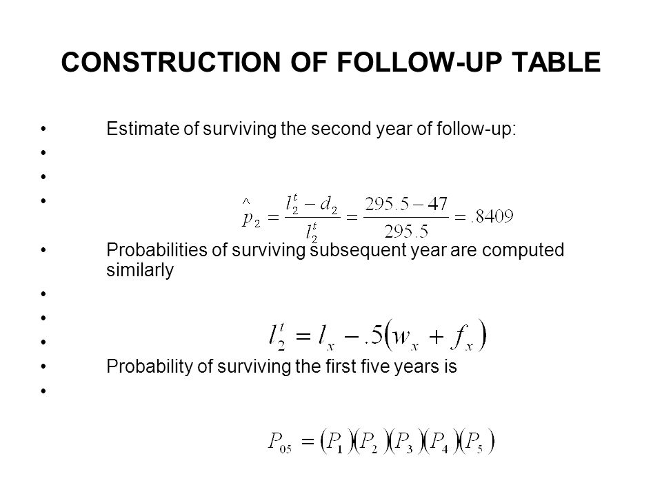 CONSTRUCTION OF FOLLOW-UP TABLE Estimate of surviving the second year of follow-up: Probabilities of surviving subsequent year are computed similarly Probability of surviving the first five years is
