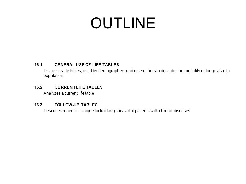 OUTLINE 16.1 GENERAL USE OF LIFE TABLES Discusses life tables, used by demographers and researchers to describe the mortality or longevity of a population 16.2 CURRENT LIFE TABLES Analyzes a current life table 16.3 FOLLOW-UP TABLES Describes a neat technique for tracking survival of patients with chronic diseases
