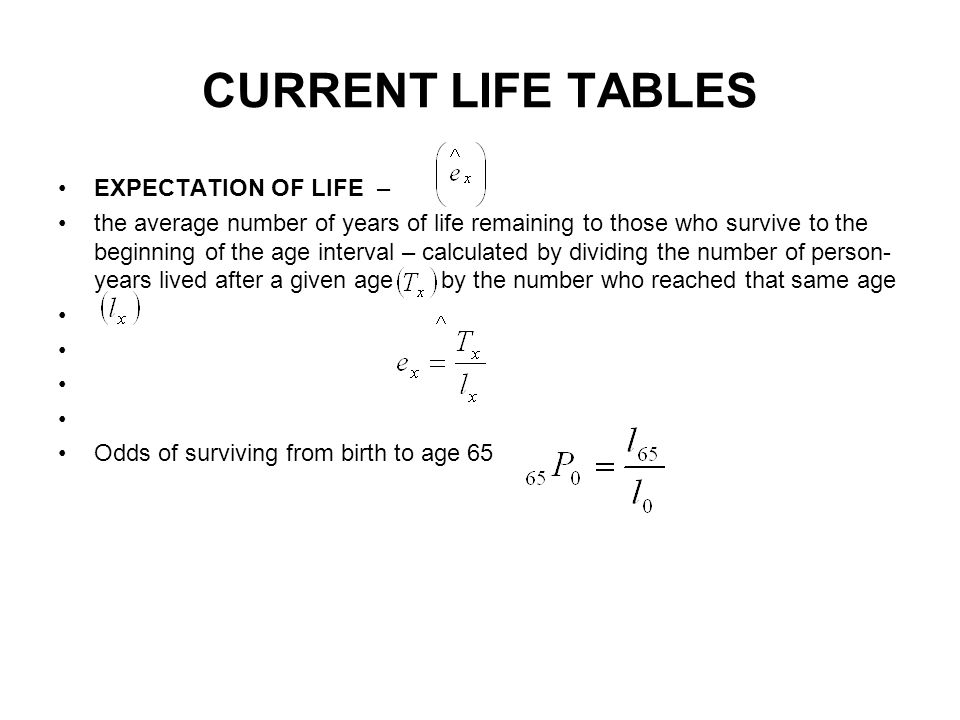 CURRENT LIFE TABLES EXPECTATION OF LIFE – the average number of years of life remaining to those who survive to the beginning of the age interval – calculated by dividing the number of person- years lived after a given age by the number who reached that same age Odds of surviving from birth to age 65