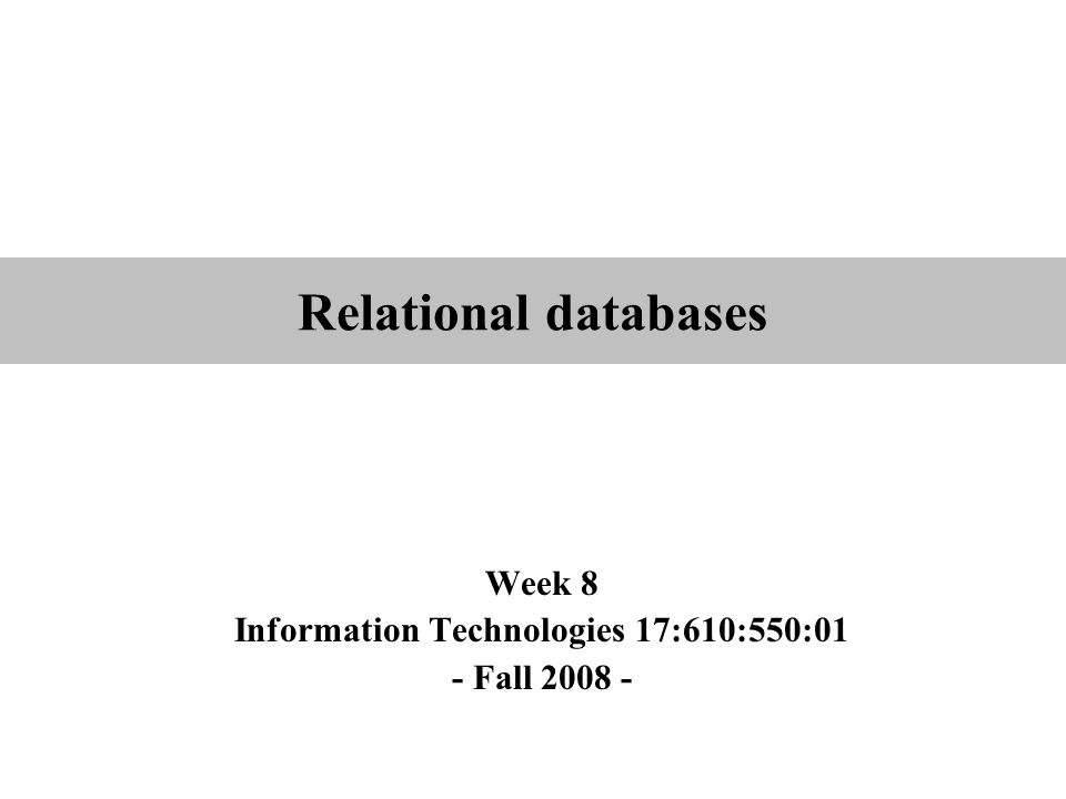 Relational databases Week 8 Information Technologies 17:610:550:01 - Fall 2008 -