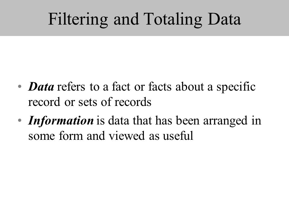 Filtering and Totaling Data Data refers to a fact or facts about a specific record or sets of records Information is data that has been arranged in some form and viewed as useful