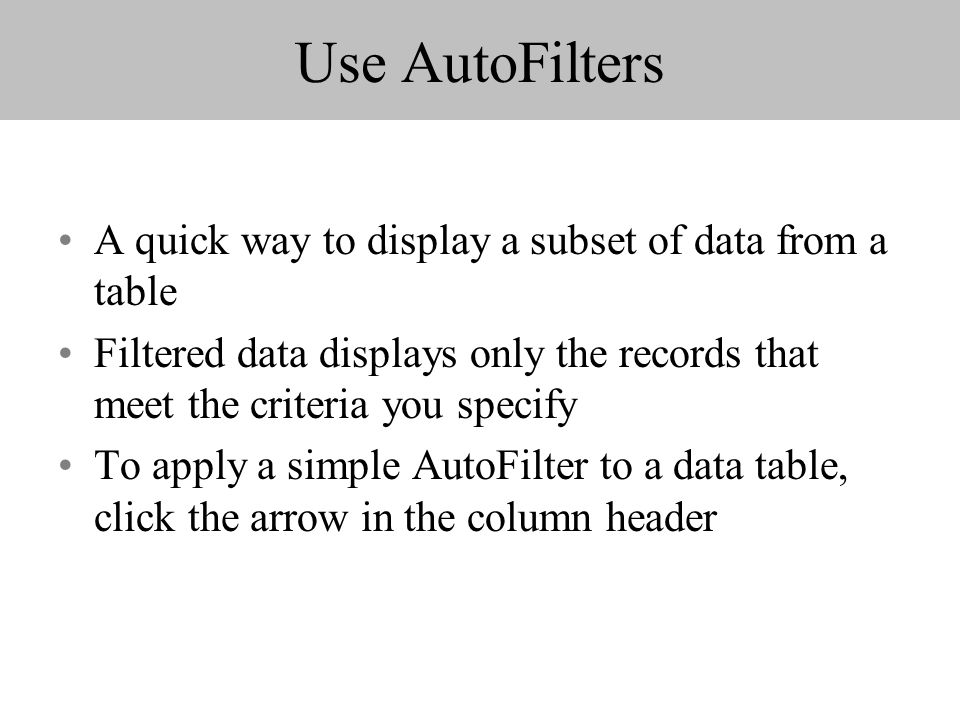 Use AutoFilters A quick way to display a subset of data from a table Filtered data displays only the records that meet the criteria you specify To apply a simple AutoFilter to a data table, click the arrow in the column header