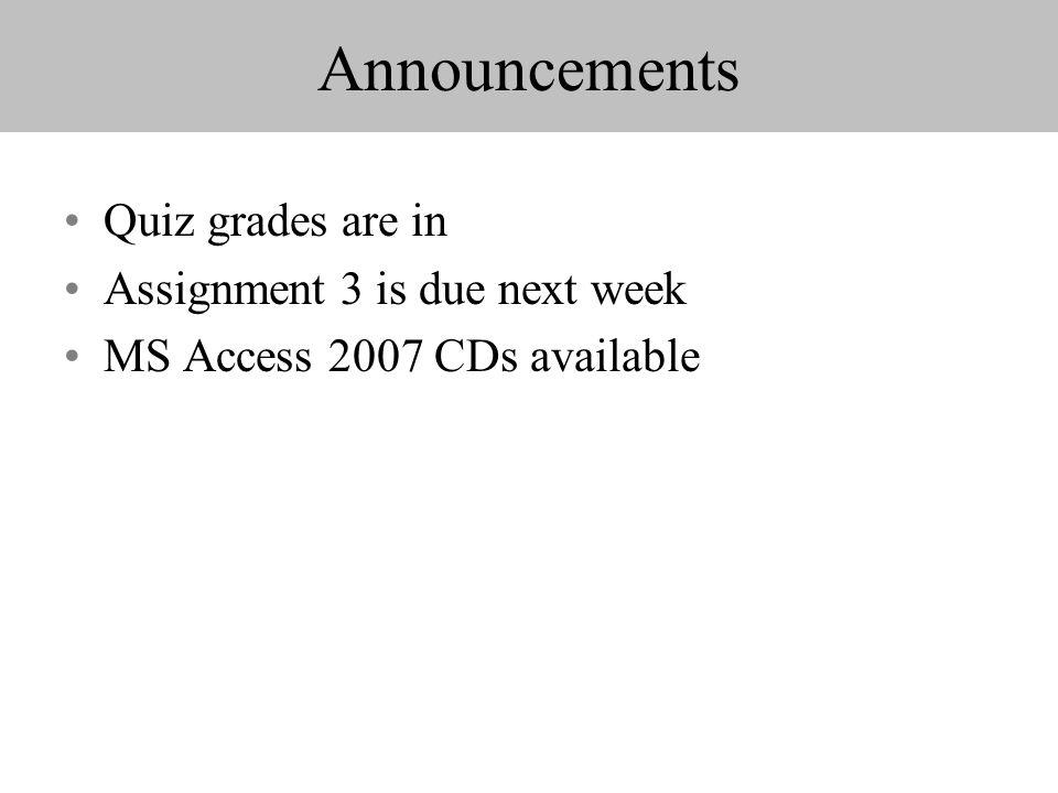 Announcements Quiz grades are in Assignment 3 is due next week MS Access 2007 CDs available