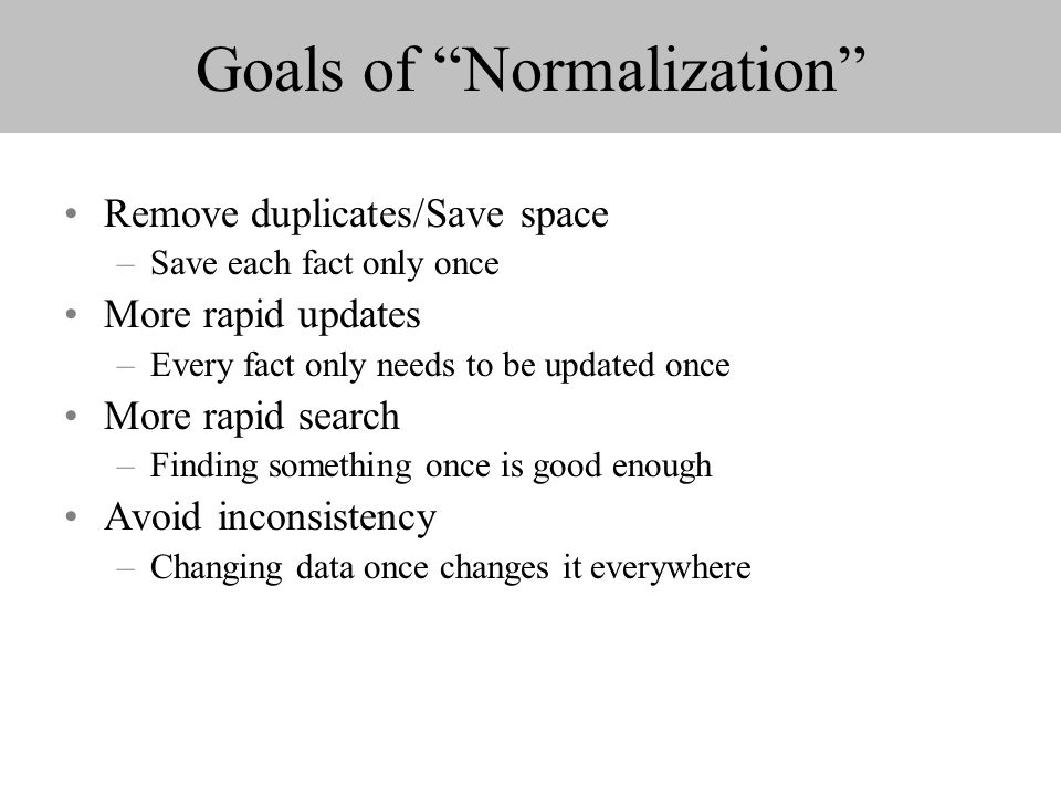Goals of Normalization Remove duplicates/Save space –Save each fact only once More rapid updates –Every fact only needs to be updated once More rapid