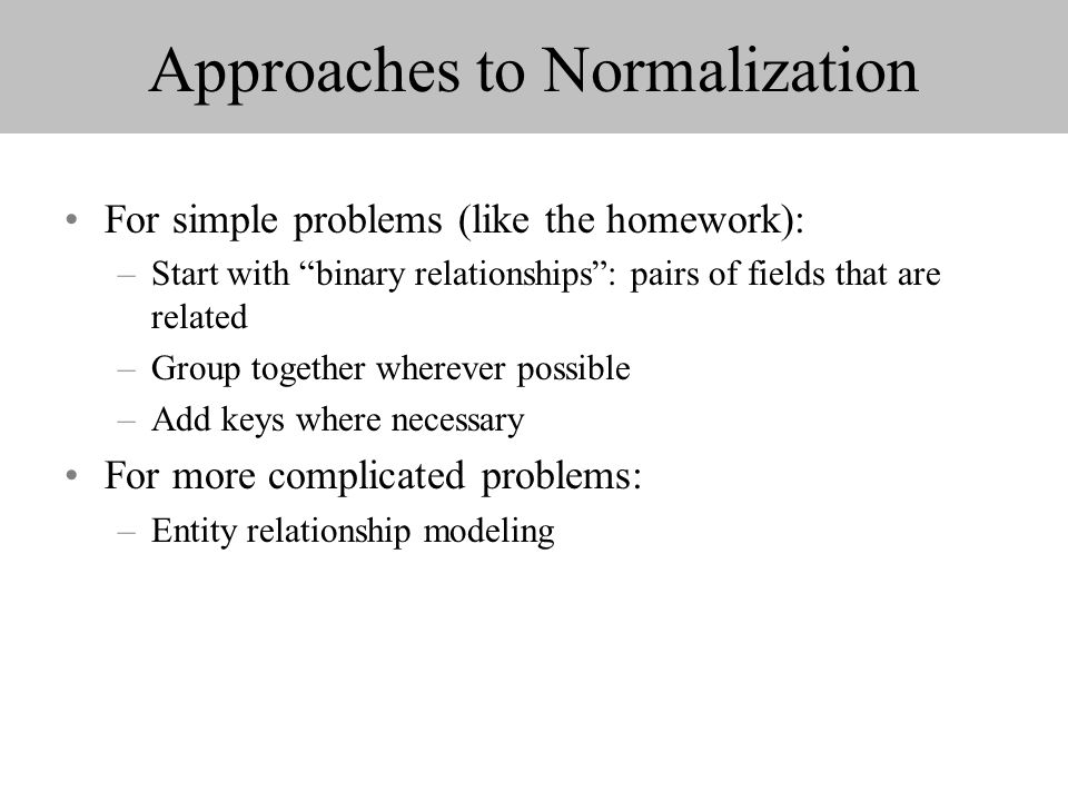 Approaches to Normalization For simple problems (like the homework): –Start with binary relationships: pairs of fields that are related –Group together wherever possible –Add keys where necessary For more complicated problems: –Entity relationship modeling