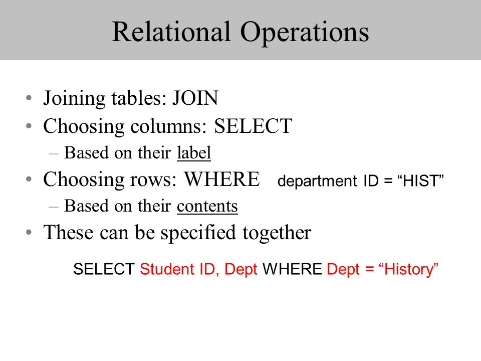 Relational Operations Joining tables: JOIN Choosing columns: SELECT –Based on their label Choosing rows: WHERE –Based on their contents These can be s