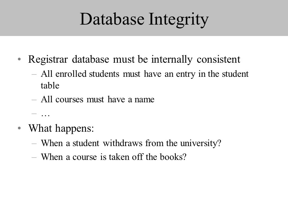 Database Integrity Registrar database must be internally consistent –All enrolled students must have an entry in the student table –All courses must have a name –… What happens: –When a student withdraws from the university.