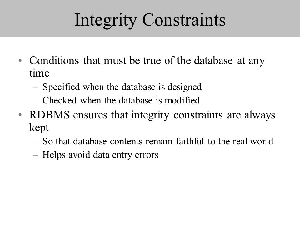 Integrity Constraints Conditions that must be true of the database at any time –Specified when the database is designed –Checked when the database is modified RDBMS ensures that integrity constraints are always kept –So that database contents remain faithful to the real world –Helps avoid data entry errors