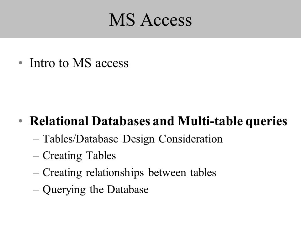 MS Access Intro to MS access Relational Databases and Multi-table queries –Tables/Database Design Consideration –Creating Tables –Creating relationshi