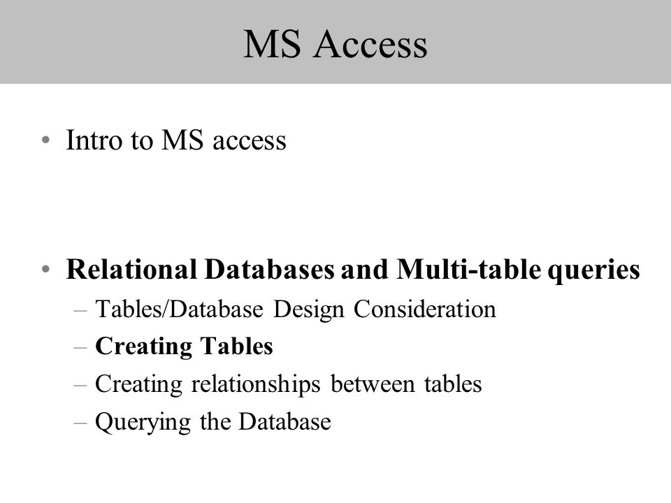 MS Access Intro to MS access Relational Databases and Multi-table queries –Tables/Database Design Consideration –Creating Tables –Creating relationships between tables –Querying the Database
