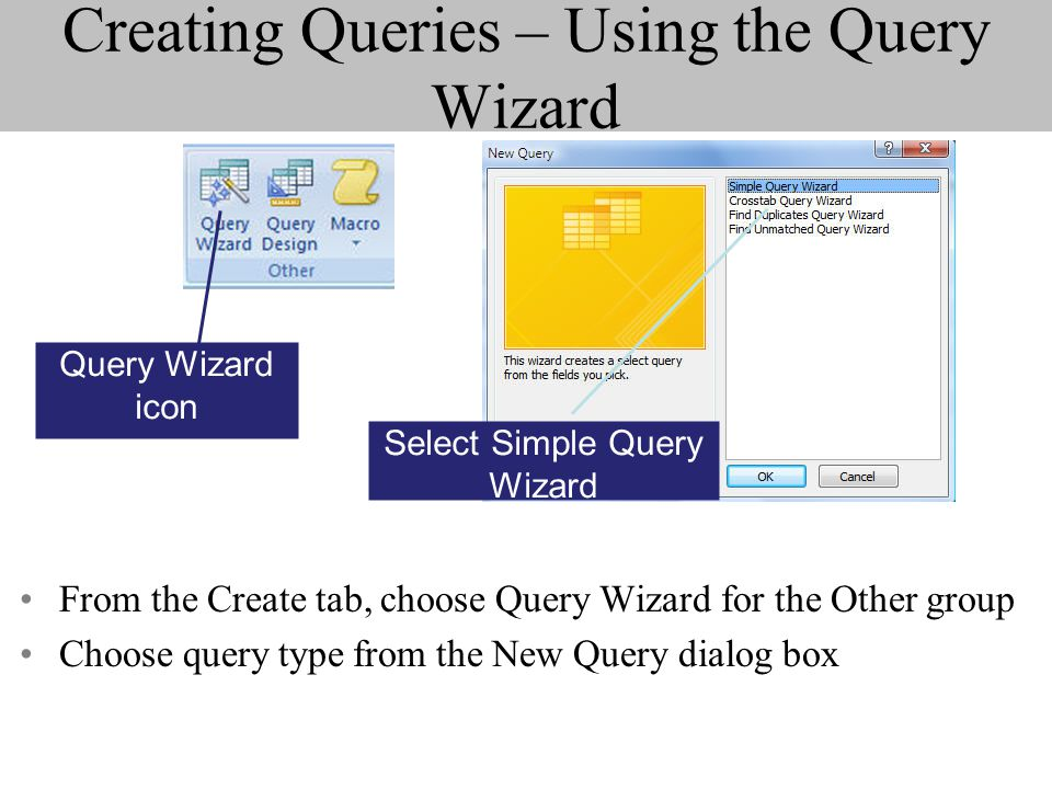 Creating Queries – Using the Query Wizard From the Create tab, choose Query Wizard for the Other group Choose query type from the New Query dialog box