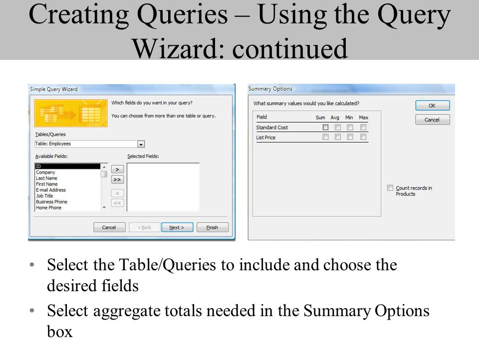 Creating Queries – Using the Query Wizard: continued Select the Table/Queries to include and choose the desired fields Select aggregate totals needed in the Summary Options box