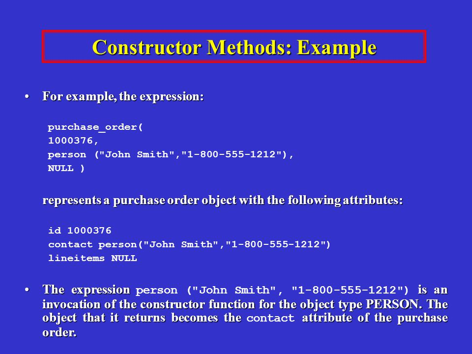Constructor Methods: Example For example, the expression:For example, the expression: purchase_order( 1000376, person ( John Smith , 1-800-555-1212 ), NULL ) represents a purchase order object with the following attributes: id 1000376 contact person( John Smith , 1-800-555-1212 ) lineitems NULL The expressionis an invocation of the constructor function for the object type PERSON.