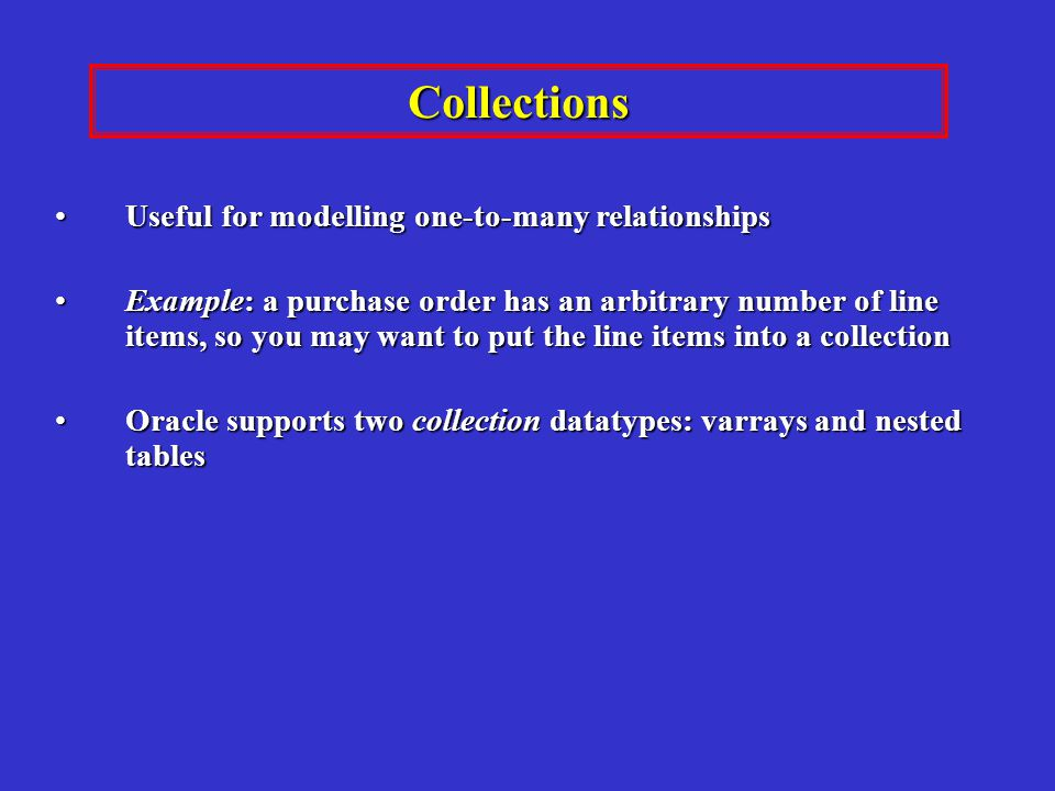 Useful for modelling one-to-many relationshipsUseful for modelling one-to-many relationships Example: a purchase order has an arbitrary number of line items, so you may want to put the line items into a collectionExample: a purchase order has an arbitrary number of line items, so you may want to put the line items into a collection Oracle supports two collection datatypes: varrays and nested tablesOracle supports two collection datatypes: varrays and nested tables Collections