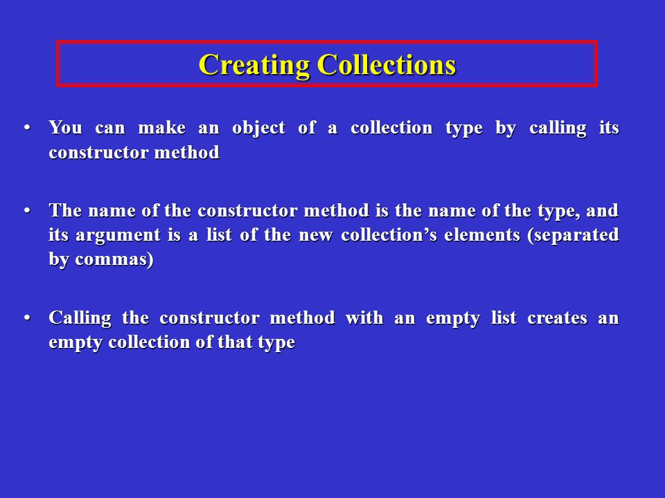 You can make an object of a collection type by calling its constructor methodYou can make an object of a collection type by calling its constructor method The name of the constructor method is the name of the type, and its argument is a list of the new collections elements (separated by commas)The name of the constructor method is the name of the type, and its argument is a list of the new collections elements (separated by commas) Calling the constructor method with an empty list creates an empty collection of that typeCalling the constructor method with an empty list creates an empty collection of that type Creating Collections